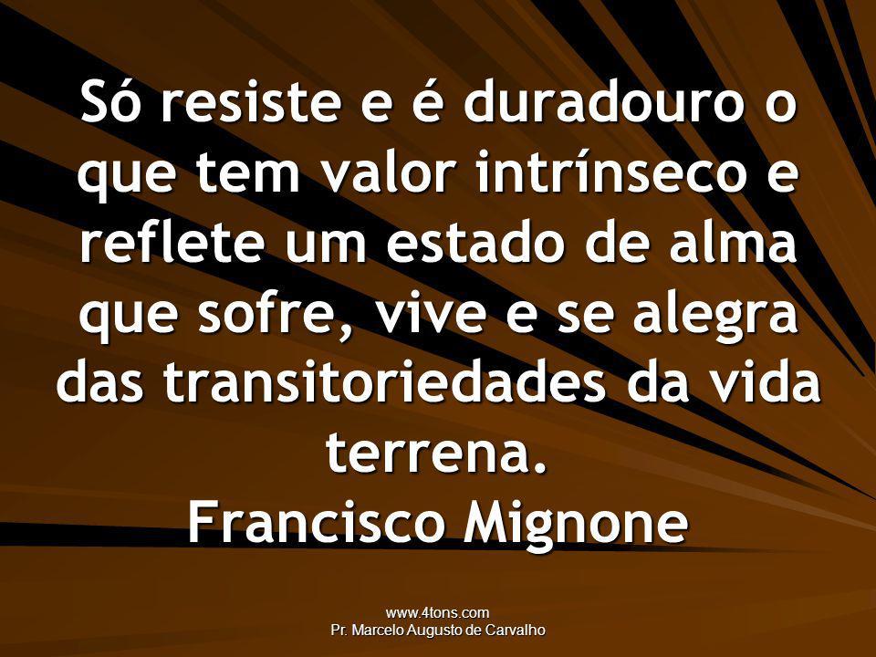 www.4tons.com Pr. Marcelo Augusto de Carvalho Só resiste e é duradouro o que tem valor intrínseco e reflete um estado de alma que sofre, vive e se ale