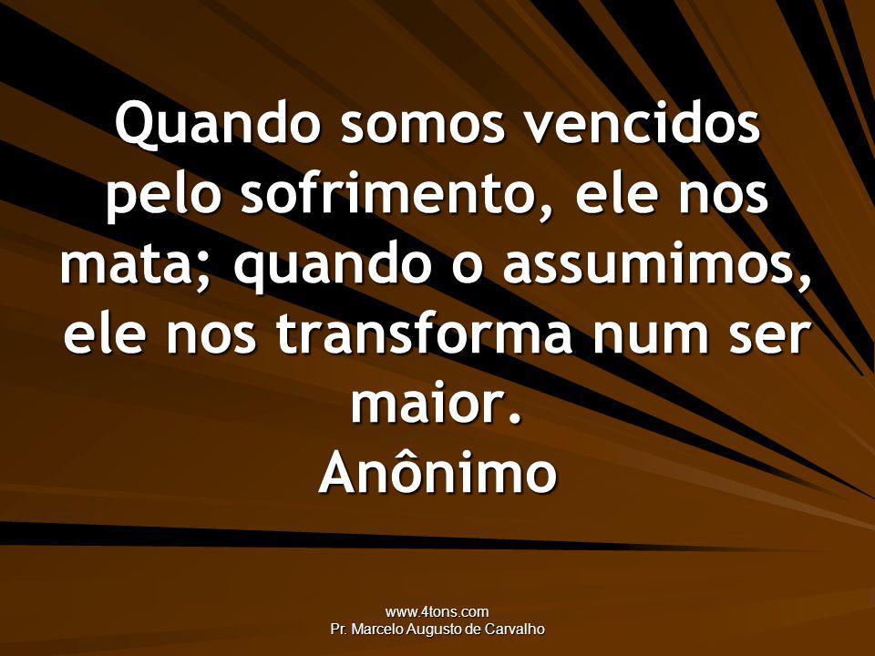 www.4tons.com Pr. Marcelo Augusto de Carvalho Quando somos vencidos pelo sofrimento, ele nos mata; quando o assumimos, ele nos transforma num ser maio