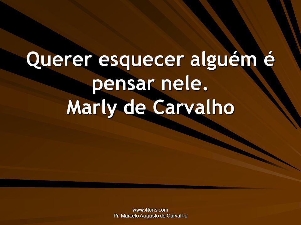 www.4tons.com Pr. Marcelo Augusto de Carvalho Querer esquecer alguém é pensar nele. Marly de Carvalho