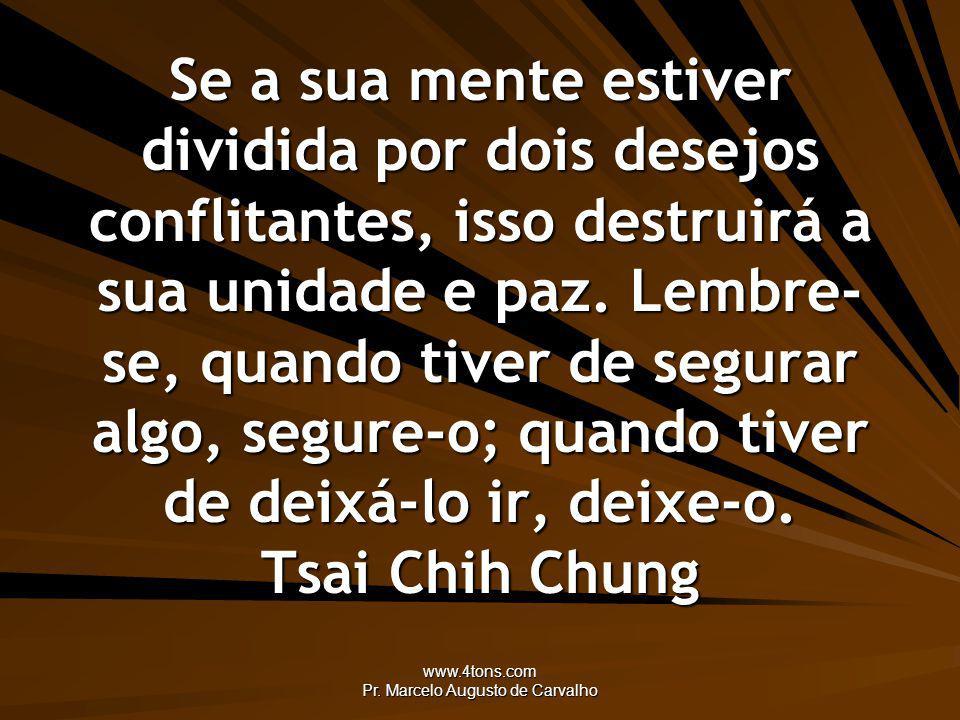 www.4tons.com Pr. Marcelo Augusto de Carvalho Se a sua mente estiver dividida por dois desejos conflitantes, isso destruirá a sua unidade e paz. Lembr