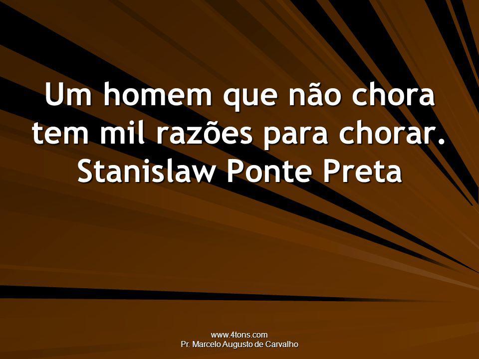 www.4tons.com Pr. Marcelo Augusto de Carvalho Um homem que não chora tem mil razões para chorar. Stanislaw Ponte Preta