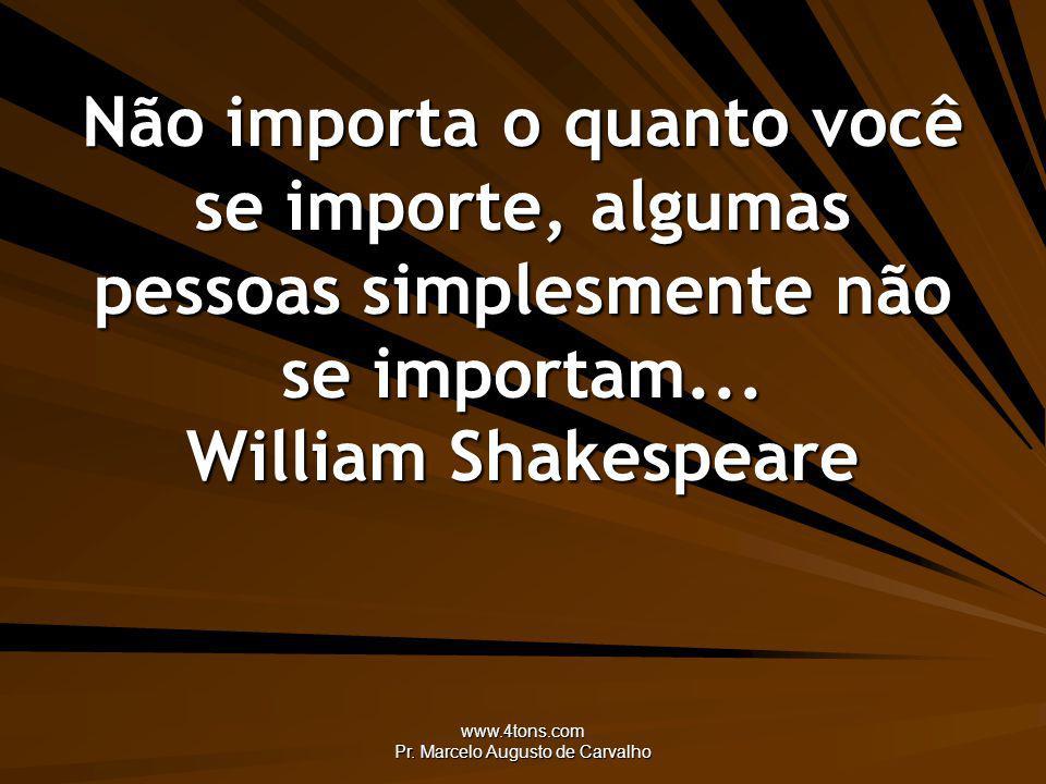 www.4tons.com Pr. Marcelo Augusto de Carvalho Não importa o quanto você se importe, algumas pessoas simplesmente não se importam... William Shakespear