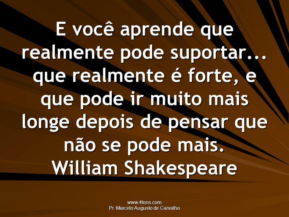 www.4tons.com Pr. Marcelo Augusto de Carvalho E você aprende que realmente pode suportar... que realmente é forte, e que pode ir muito mais longe depo