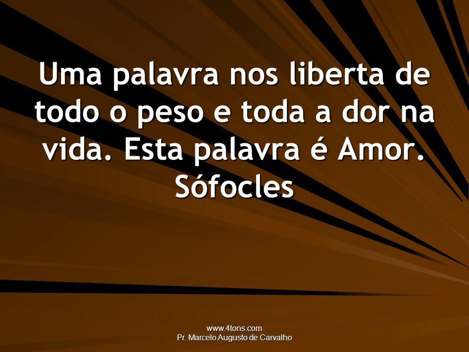 www.4tons.com Pr. Marcelo Augusto de Carvalho Uma palavra nos liberta de todo o peso e toda a dor na vida. Esta palavra é Amor. Sófocles