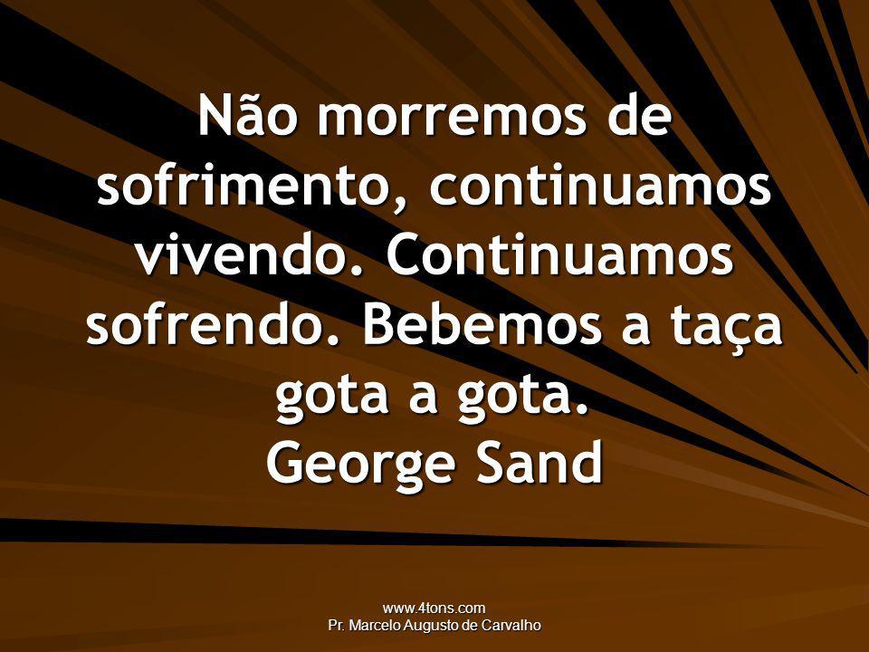www.4tons.com Pr. Marcelo Augusto de Carvalho Não morremos de sofrimento, continuamos vivendo. Continuamos sofrendo. Bebemos a taça gota a gota. Georg