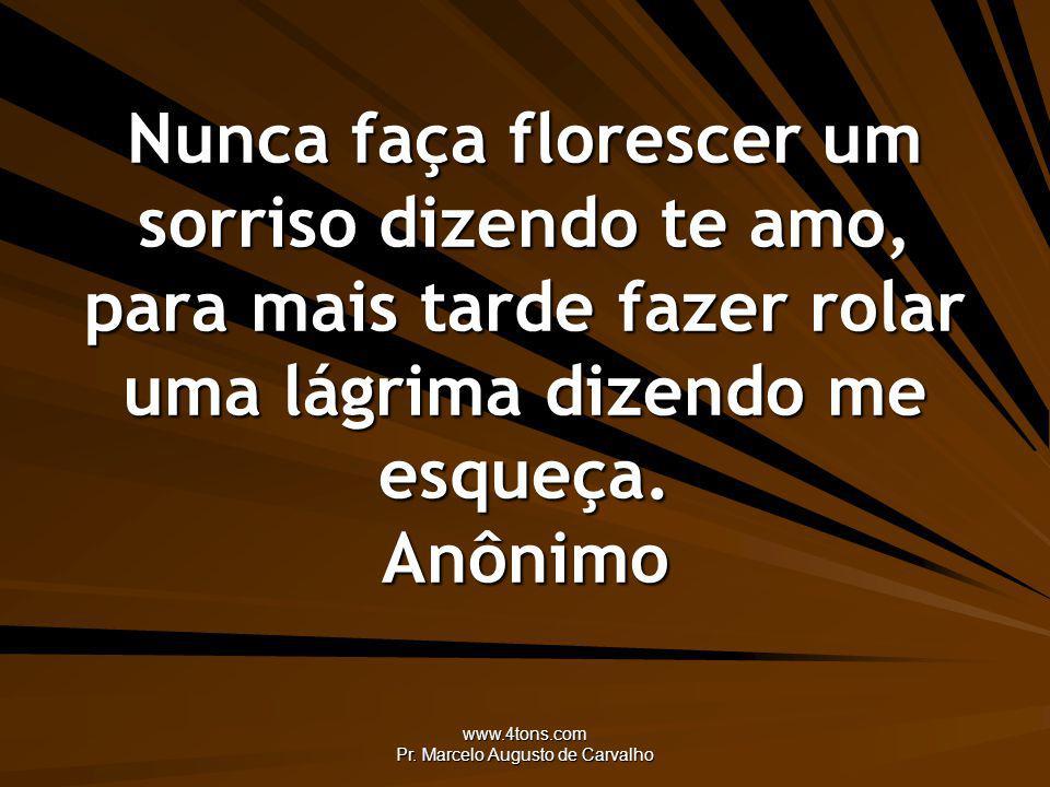 www.4tons.com Pr. Marcelo Augusto de Carvalho Nunca faça florescer um sorriso dizendo te amo, para mais tarde fazer rolar uma lágrima dizendo me esque