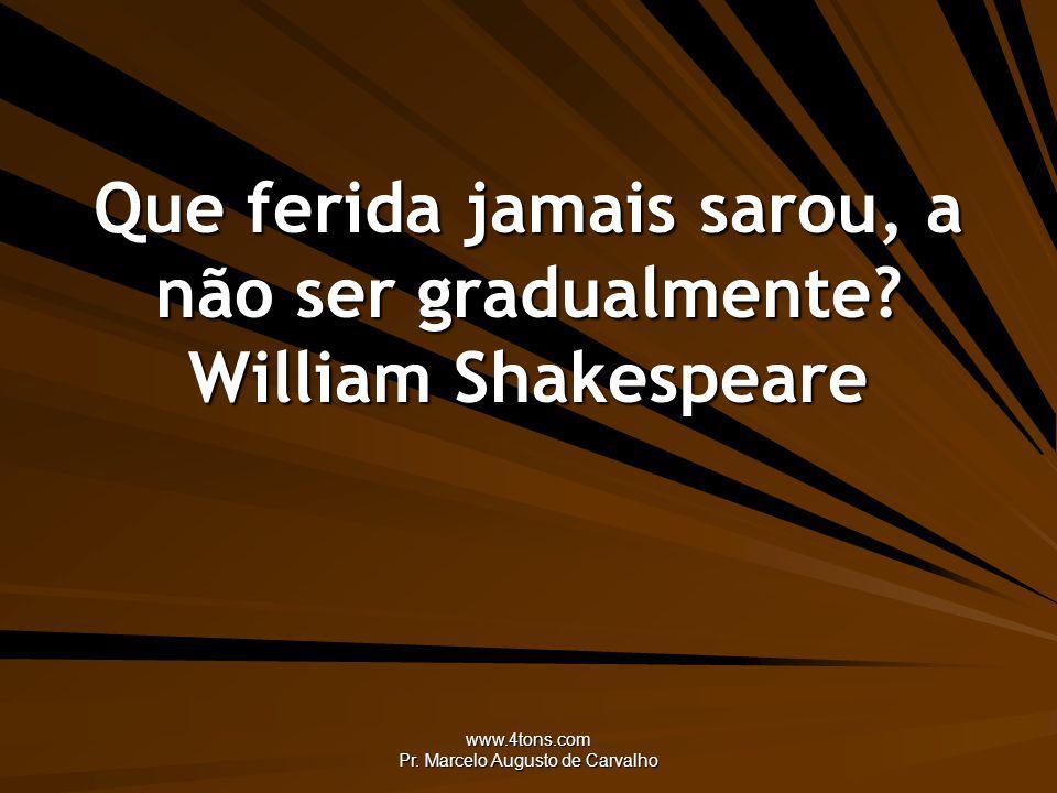 www.4tons.com Pr. Marcelo Augusto de Carvalho Que ferida jamais sarou, a não ser gradualmente? William Shakespeare