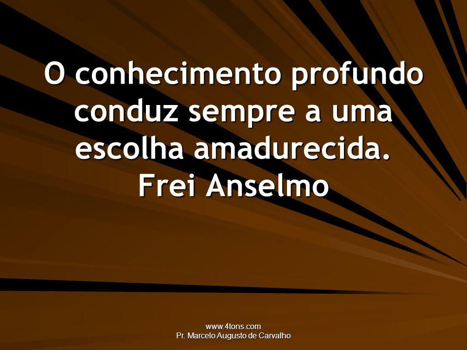 www.4tons.com Pr. Marcelo Augusto de Carvalho O conhecimento profundo conduz sempre a uma escolha amadurecida. Frei Anselmo