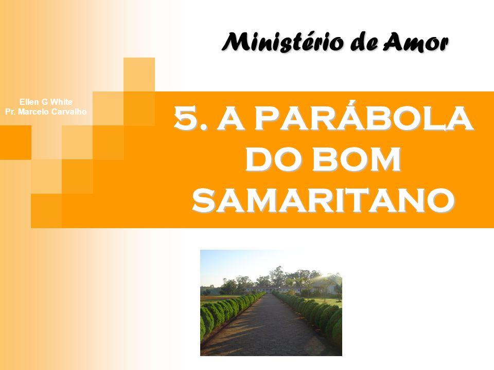 5. A PARÁBOLA DO BOM SAMARITANO Ministério de Amor Ellen G White Pr. Marcelo Carvalho