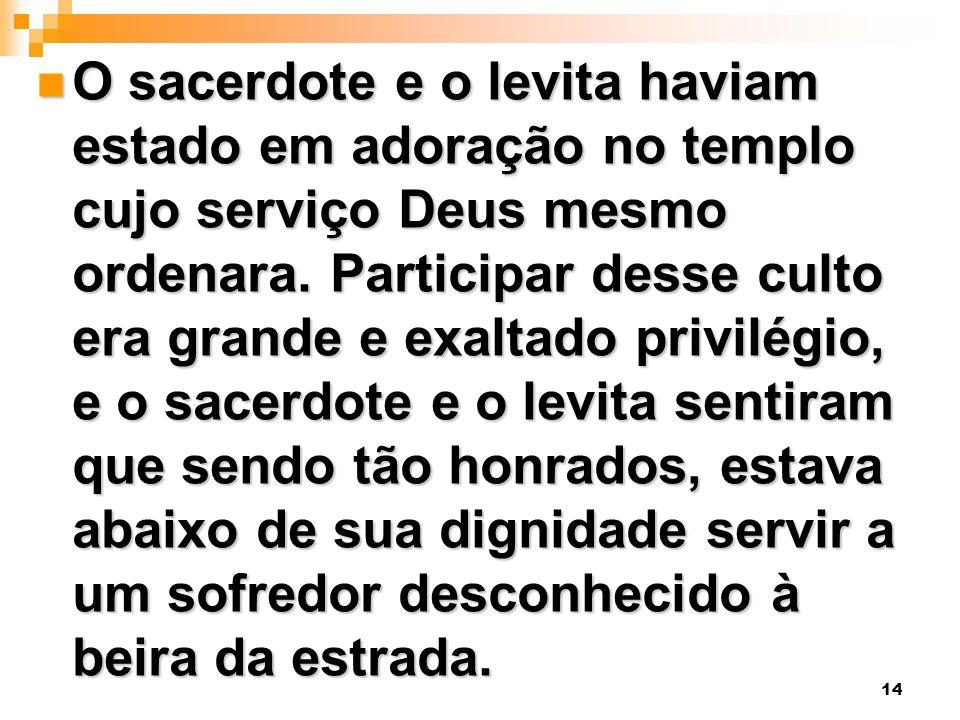 14 O sacerdote e o levita haviam estado em adoração no templo cujo serviço Deus mesmo ordenara. Participar desse culto era grande e exaltado privilégi