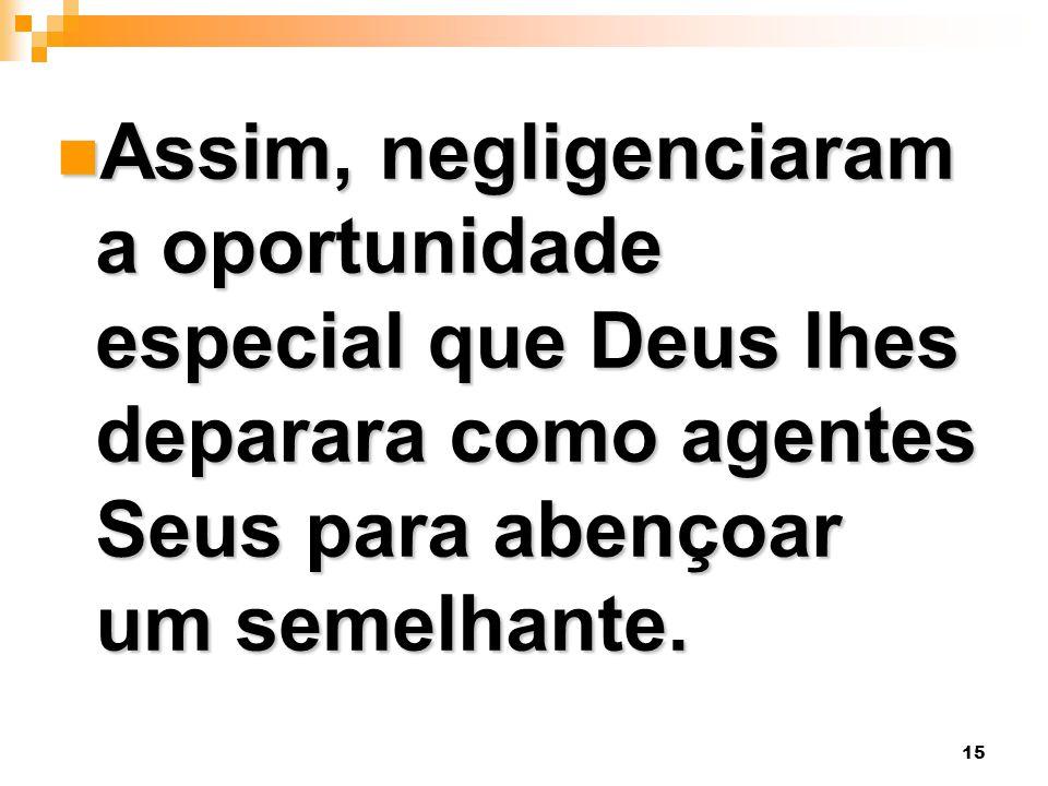 15 Assim, negligenciaram a oportunidade especial que Deus lhes deparara como agentes Seus para abençoar um semelhante. Assim, negligenciaram a oportun