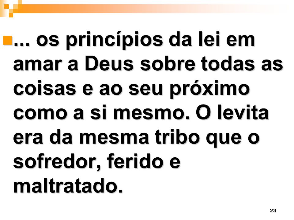 23... os princípios da lei em amar a Deus sobre todas as coisas e ao seu próximo como a si mesmo. O levita era da mesma tribo que o sofredor, ferido e