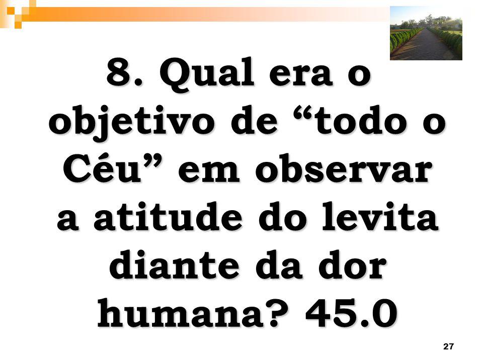 27 8. Qual era o objetivo de todo o Céu em observar a atitude do levita diante da dor humana? 45.0