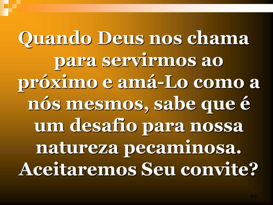 29 Quando Deus nos chama para servirmos ao próximo e amá-Lo como a nós mesmos, sabe que é um desafio para nossa natureza pecaminosa. Aceitaremos Seu c