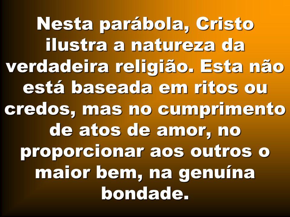 Nesta parábola, Cristo ilustra a natureza da verdadeira religião. Esta não está baseada em ritos ou credos, mas no cumprimento de atos de amor, no pro