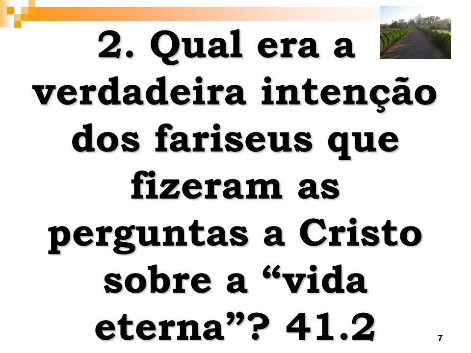 7 2. Qual era a verdadeira intenção dos fariseus que fizeram as perguntas a Cristo sobre a vida eterna? 41.2