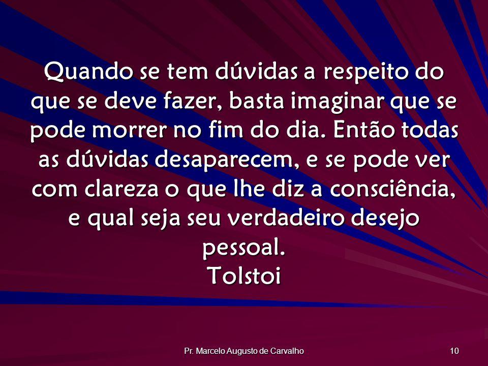 Pr. Marcelo Augusto de Carvalho 10 Quando se tem dúvidas a respeito do que se deve fazer, basta imaginar que se pode morrer no fim do dia. Então todas