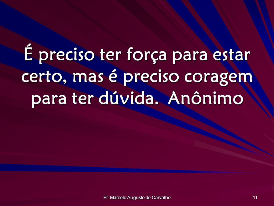 Pr. Marcelo Augusto de Carvalho 11 É preciso ter força para estar certo, mas é preciso coragem para ter dúvida.Anônimo
