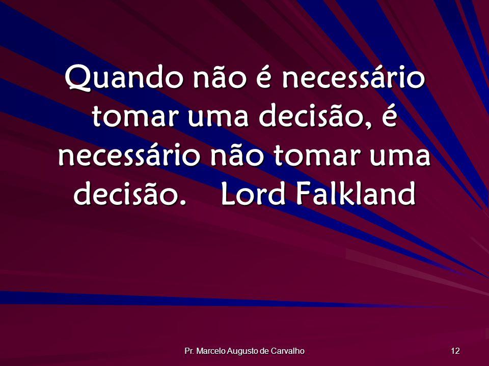 Pr. Marcelo Augusto de Carvalho 12 Quando não é necessário tomar uma decisão, é necessário não tomar uma decisão.Lord Falkland