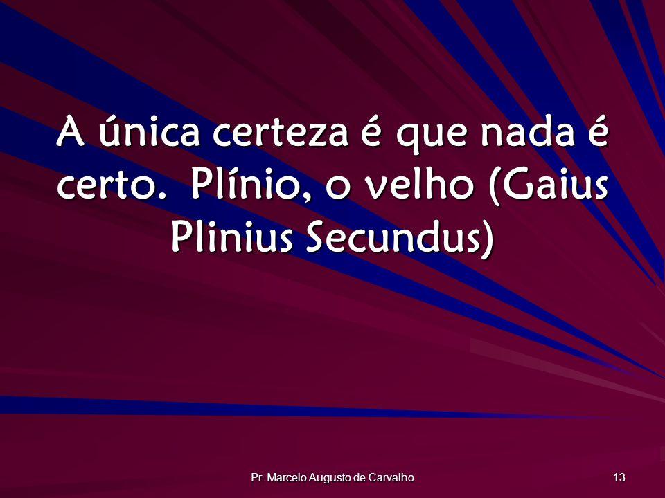 Pr. Marcelo Augusto de Carvalho 13 A única certeza é que nada é certo.Plínio, o velho (Gaius Plinius Secundus)