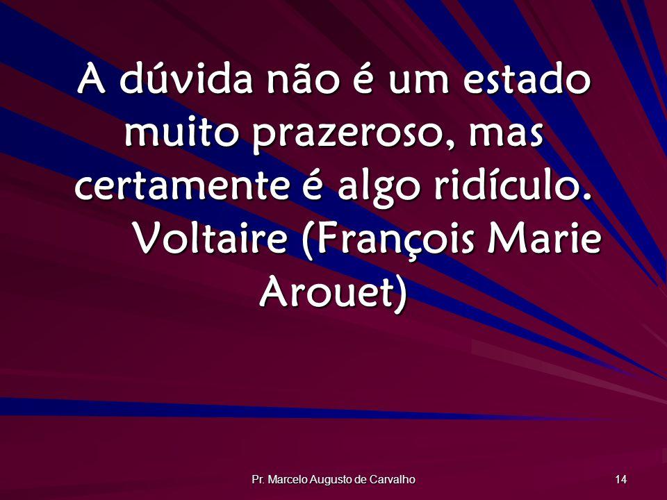 Pr. Marcelo Augusto de Carvalho 14 A dúvida não é um estado muito prazeroso, mas certamente é algo ridículo. Voltaire (François Marie Arouet)