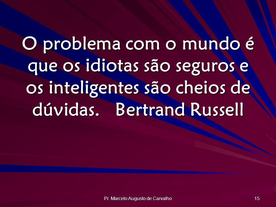 Pr. Marcelo Augusto de Carvalho 15 O problema com o mundo é que os idiotas são seguros e os inteligentes são cheios de dúvidas.Bertrand Russell