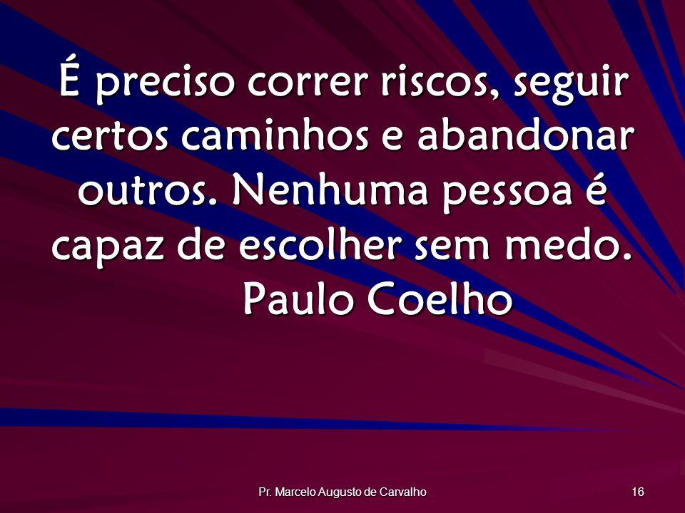 Pr. Marcelo Augusto de Carvalho 16 É preciso correr riscos, seguir certos caminhos e abandonar outros. Nenhuma pessoa é capaz de escolher sem medo. Pa
