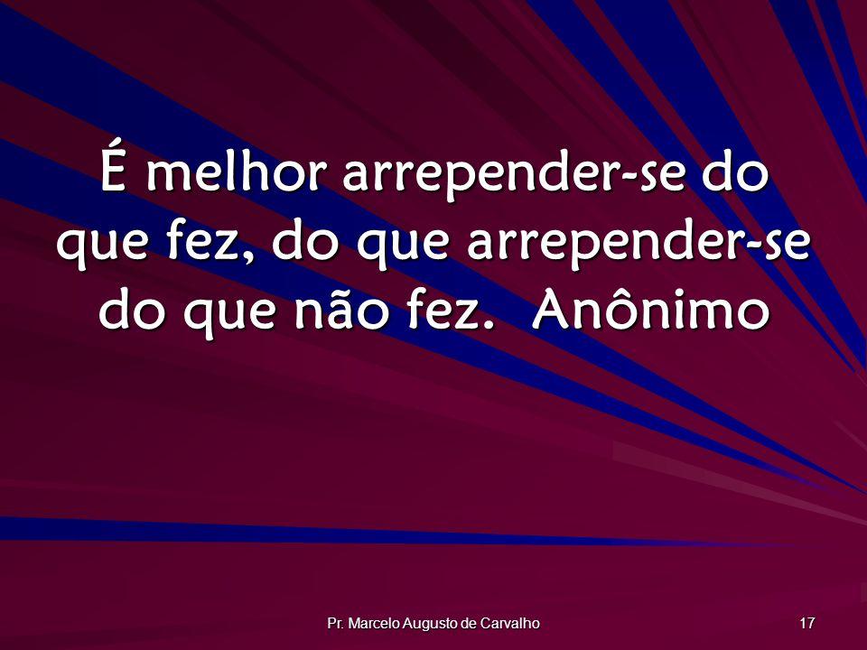 Pr. Marcelo Augusto de Carvalho 17 É melhor arrepender-se do que fez, do que arrepender-se do que não fez.Anônimo