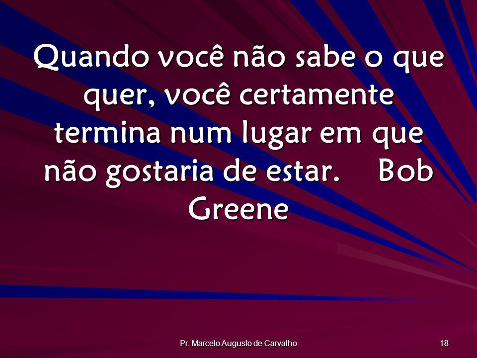 Pr. Marcelo Augusto de Carvalho 18 Quando você não sabe o que quer, você certamente termina num lugar em que não gostaria de estar.Bob Greene