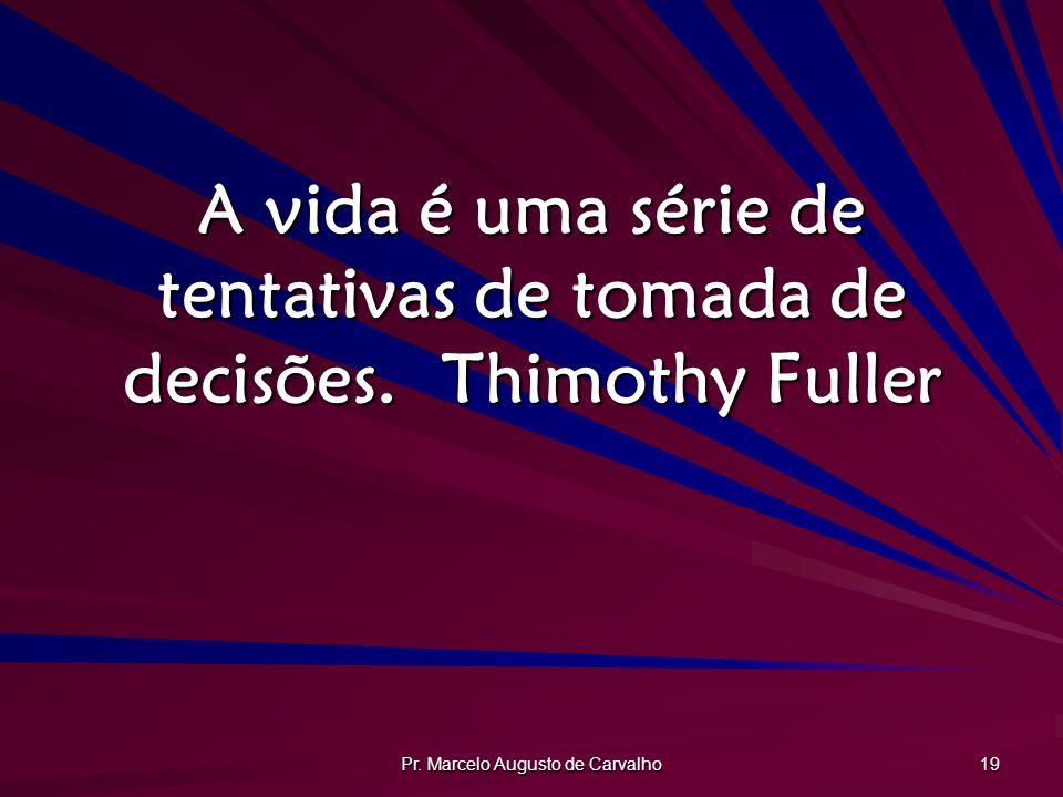 Pr. Marcelo Augusto de Carvalho 19 A vida é uma série de tentativas de tomada de decisões.Thimothy Fuller