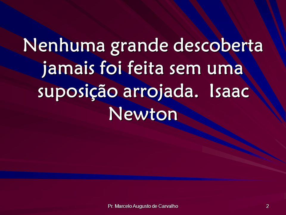 Pr. Marcelo Augusto de Carvalho 2 Nenhuma grande descoberta jamais foi feita sem uma suposição arrojada.Isaac Newton