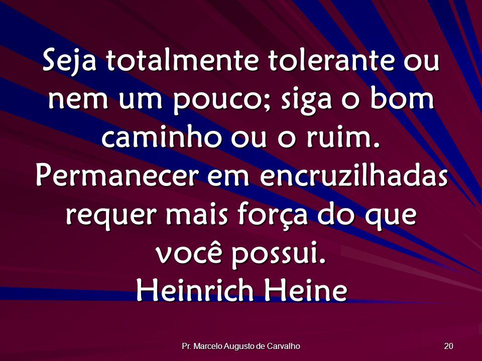 Pr. Marcelo Augusto de Carvalho 20 Seja totalmente tolerante ou nem um pouco; siga o bom caminho ou o ruim. Permanecer em encruzilhadas requer mais fo