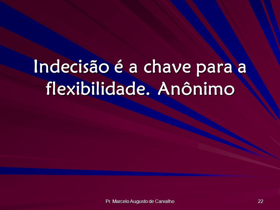 Pr. Marcelo Augusto de Carvalho 22 Indecisão é a chave para a flexibilidade.Anônimo