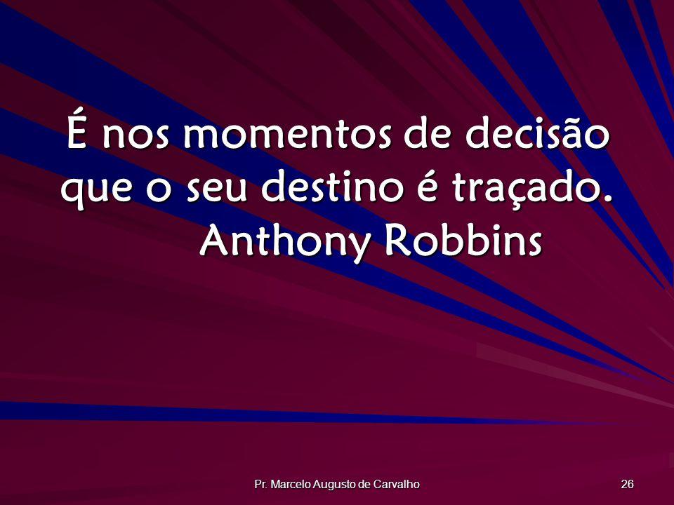 Pr.Marcelo Augusto de Carvalho 26 É nos momentos de decisão que o seu destino é traçado.