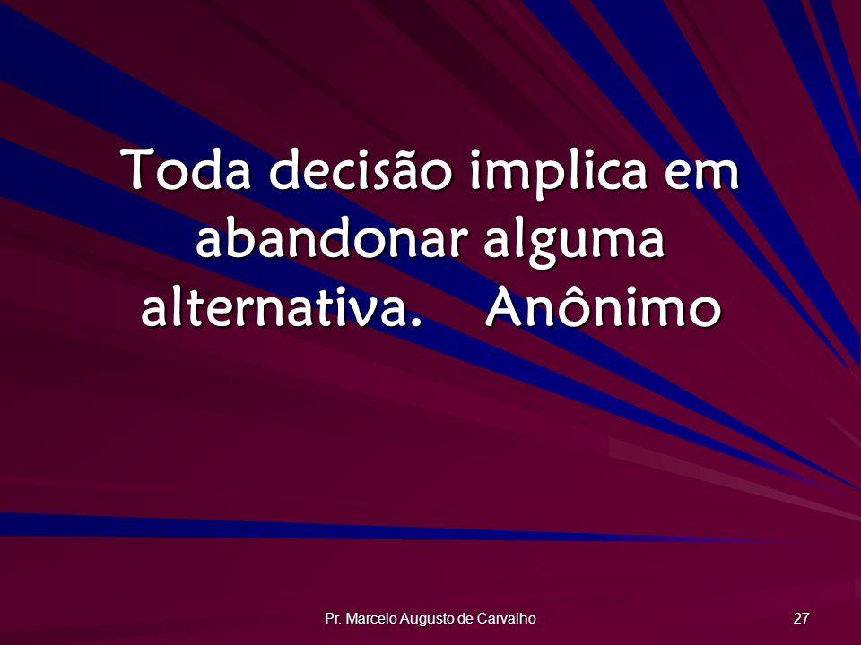 Pr. Marcelo Augusto de Carvalho 27 Toda decisão implica em abandonar alguma alternativa.Anônimo