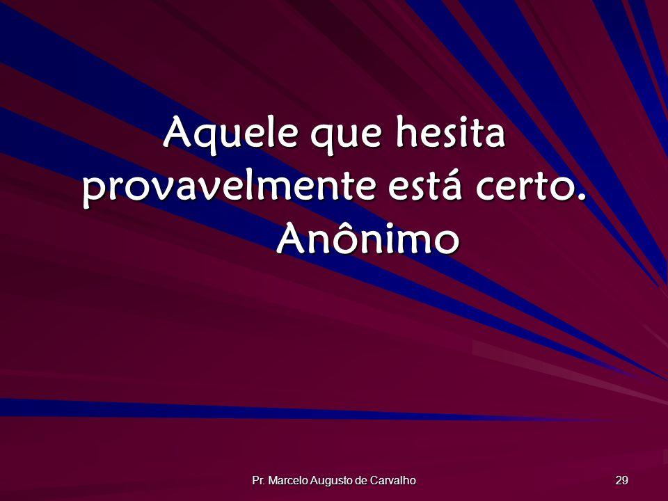 Pr. Marcelo Augusto de Carvalho 29 Aquele que hesita provavelmente está certo. Anônimo