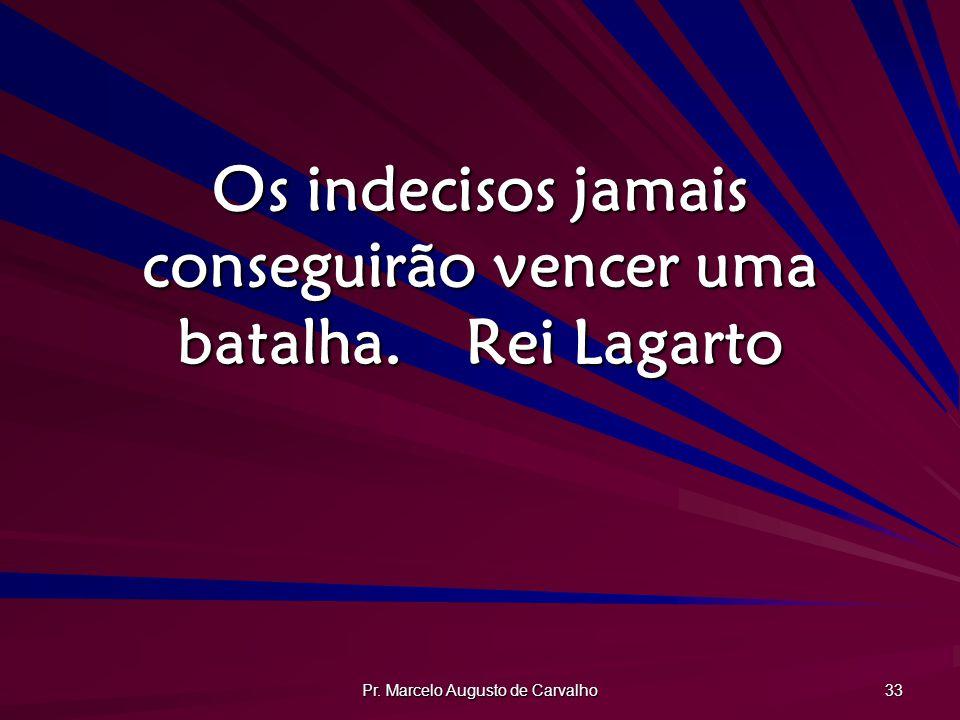 Pr. Marcelo Augusto de Carvalho 33 Os indecisos jamais conseguirão vencer uma batalha.Rei Lagarto