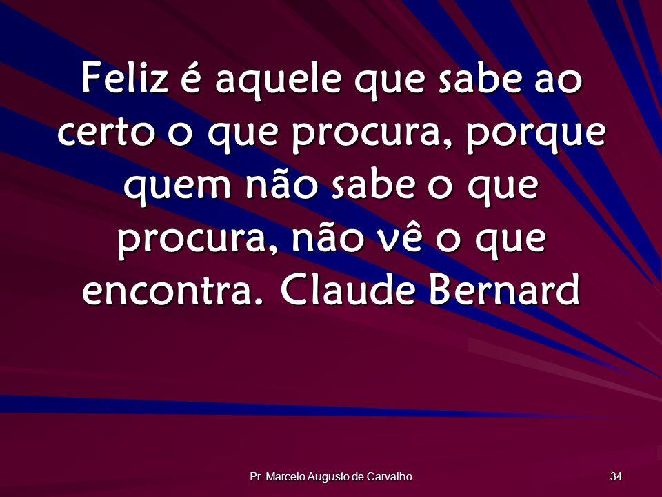 Pr. Marcelo Augusto de Carvalho 34 Feliz é aquele que sabe ao certo o que procura, porque quem não sabe o que procura, não vê o que encontra.Claude Be