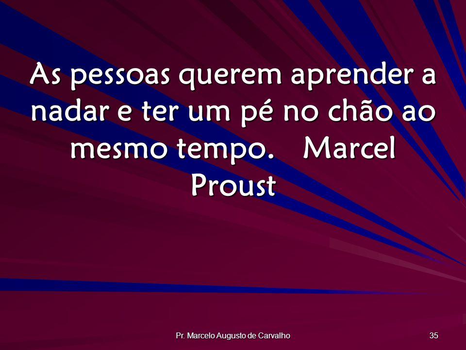 Pr. Marcelo Augusto de Carvalho 35 As pessoas querem aprender a nadar e ter um pé no chão ao mesmo tempo.Marcel Proust