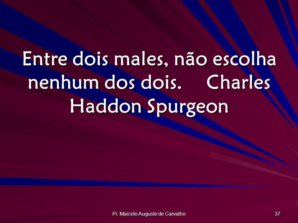 Pr. Marcelo Augusto de Carvalho 37 Entre dois males, não escolha nenhum dos dois.Charles Haddon Spurgeon