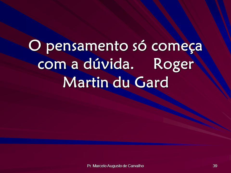 Pr. Marcelo Augusto de Carvalho 39 O pensamento só começa com a dúvida.Roger Martin du Gard