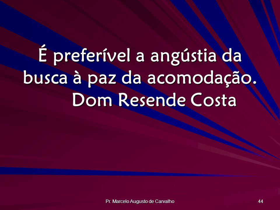 Pr.Marcelo Augusto de Carvalho 44 É preferível a angústia da busca à paz da acomodação.