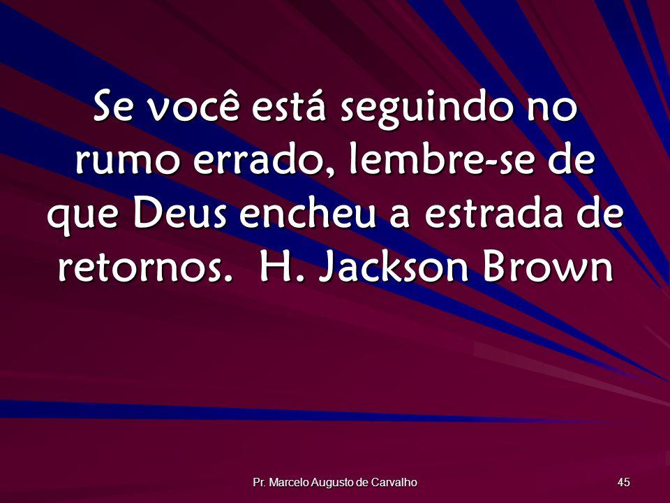 Pr. Marcelo Augusto de Carvalho 45 Se você está seguindo no rumo errado, lembre-se de que Deus encheu a estrada de retornos.H. Jackson Brown