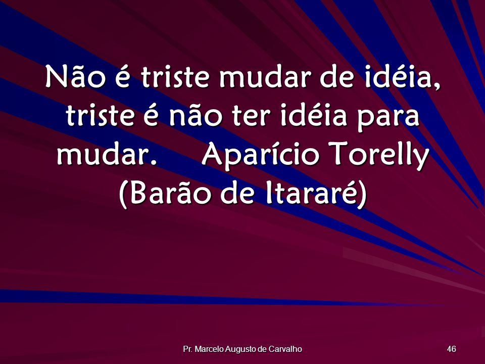 Pr. Marcelo Augusto de Carvalho 46 Não é triste mudar de idéia, triste é não ter idéia para mudar.Aparício Torelly (Barão de Itararé)