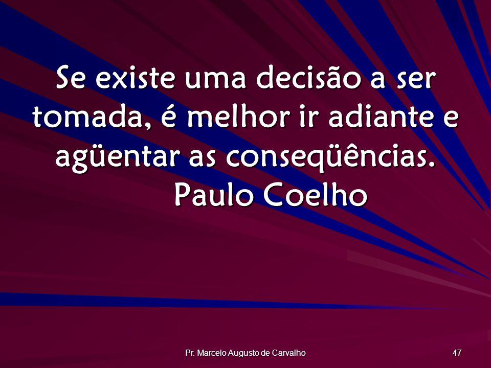 Pr. Marcelo Augusto de Carvalho 47 Se existe uma decisão a ser tomada, é melhor ir adiante e agüentar as conseqüências. Paulo Coelho
