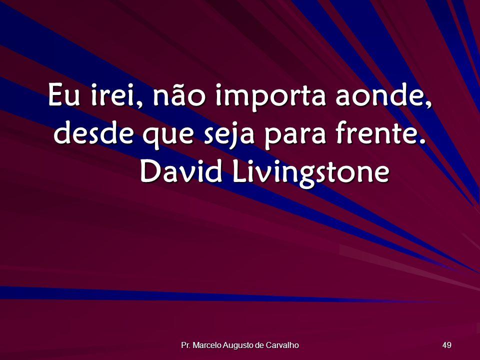 Pr.Marcelo Augusto de Carvalho 49 Eu irei, não importa aonde, desde que seja para frente.