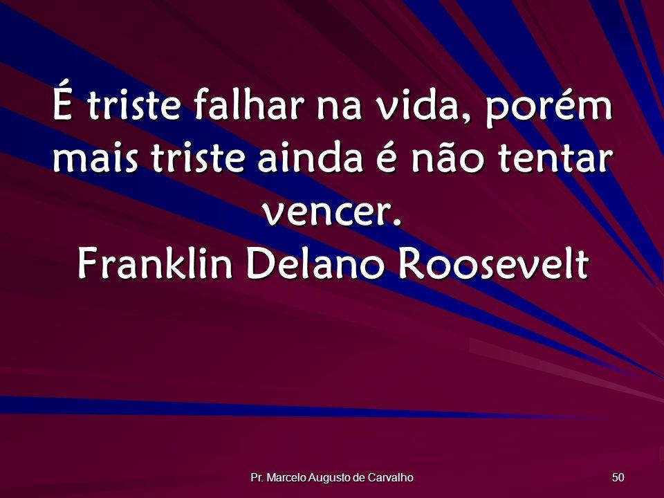 Pr. Marcelo Augusto de Carvalho 50 É triste falhar na vida, porém mais triste ainda é não tentar vencer. Franklin Delano Roosevelt