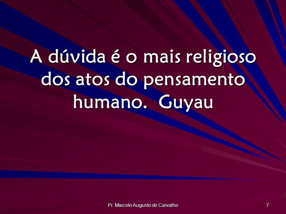 Pr. Marcelo Augusto de Carvalho 7 A dúvida é o mais religioso dos atos do pensamento humano.Guyau