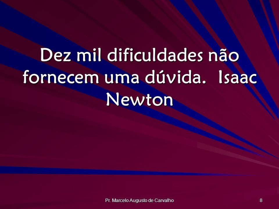 Pr. Marcelo Augusto de Carvalho 8 Dez mil dificuldades não fornecem uma dúvida.Isaac Newton