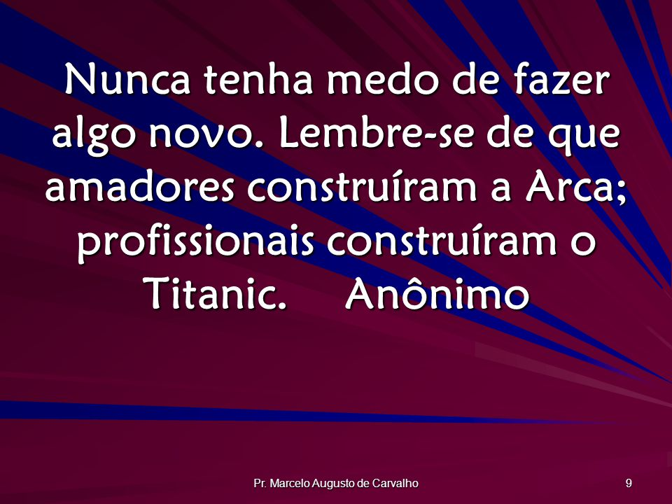 Pr.Marcelo Augusto de Carvalho 9 Nunca tenha medo de fazer algo novo.